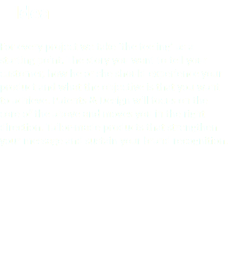 Idea For every project we take 'the feeling' as a starting point. The story you want to tell your customer, how he or she should experience your product and what the objective is that you want to achieve. Patents & Design will focus on the core of the above and moves you in the right direction. Tailor-made products that strengthen your message and sustain your brand recognition.